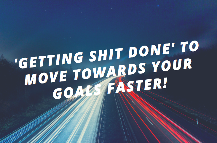 'Getting shit done' to move towards your goals faster!
