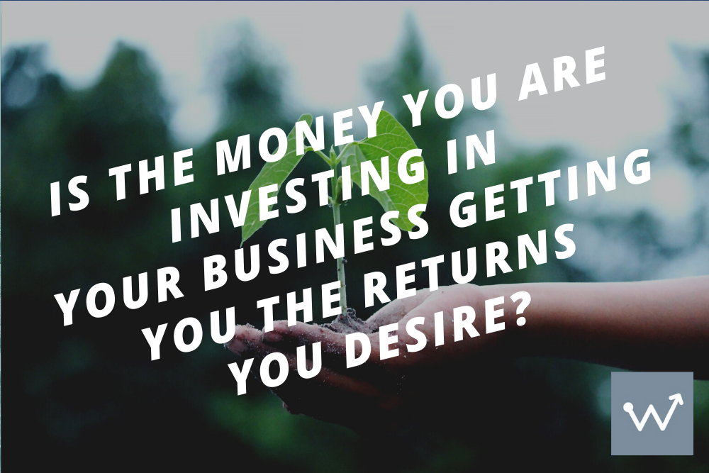 Is the money you are investing in your business, getting you the returns you desire?