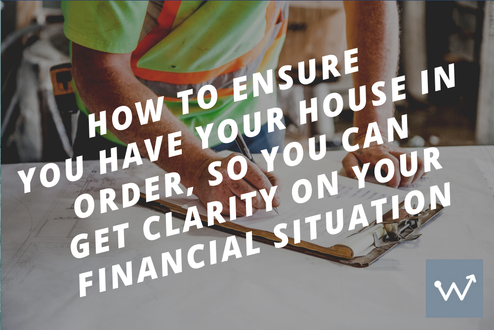 How to ensure you have your house in order, so you can get clarity around your financial situation