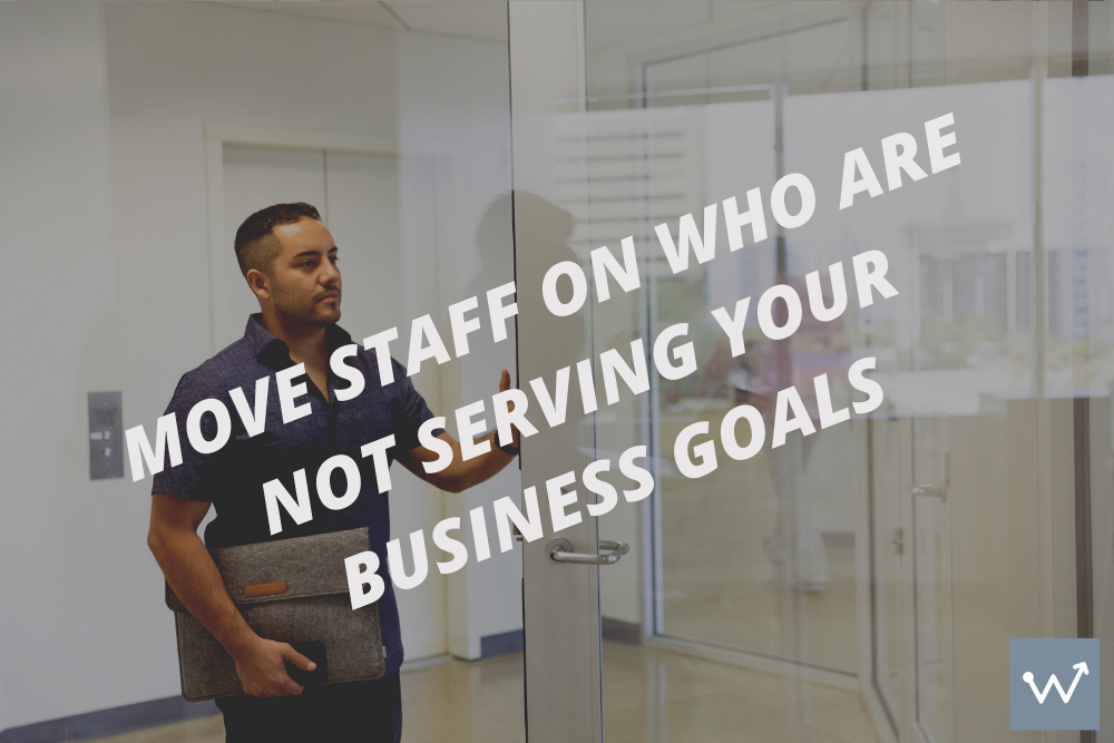 Move staff on who aren't serving your business goals