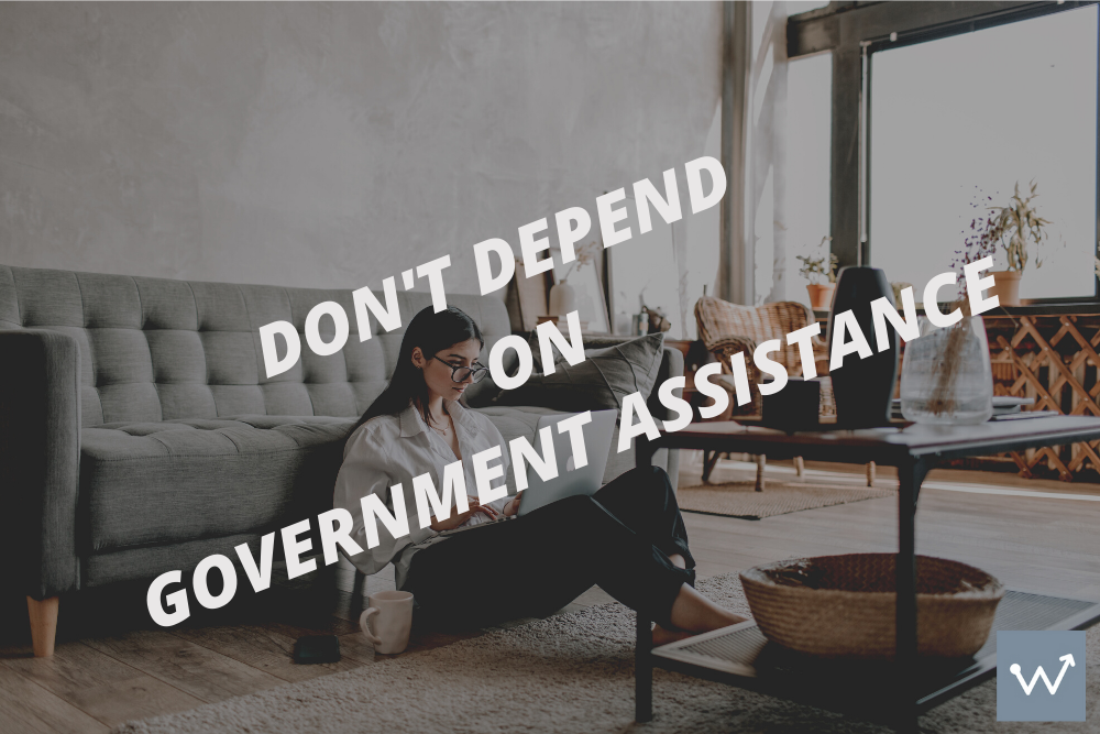 Don't depend on Government assistance.