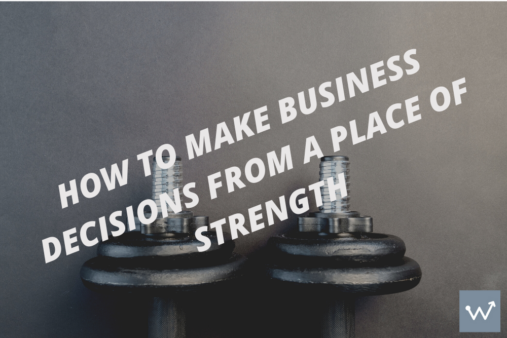 How to make decisions from a place of strength.